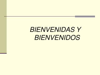 BIENVENIDAS Y BIENVENIDOS