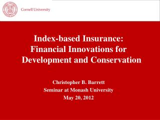 Index-based Insurance:  Financial Innovations for Development and Conservation  Christopher B. Barrett Seminar at Monash
