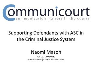 Supporting Defendants with ASC in the Criminal Justice System  Naomi Mason Tel: 0121 602 0882 naomi.masoncommunicourt