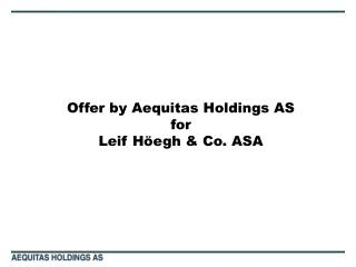Offer by Aequitas Holdings AS for Leif H egh  Co. ASA