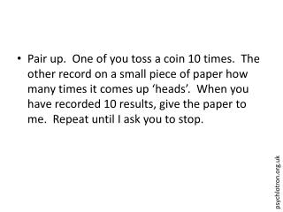 Pair up.  One of you toss a coin 10 times.  The other record on a small piece of paper how many times it comes up  heads