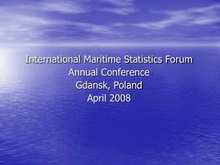 International Maritime Statistics Forum Annual Conference Gdansk, Poland April 2008