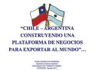 CHILE   ARGENTINA CONSTRUYENDO UNA PLATAFORMA DE NEGOCIOS PARA EXPORTAR AL MUNDO