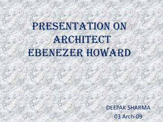 PRESENTATION ON                 ARCHITECT EBENEZER HOWARD           DEEPAK SHARMA       03 Arch-09
