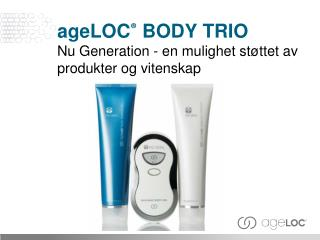 AgeLOC  BODY TRIO Nu Generation - en mulighet st ttet av produkter og vitenskap