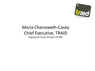 Maria Chenoweth-Casey Chief Executive, TRAID Registered Charity Number 297489