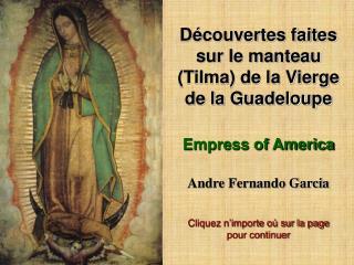 D couvertes faites sur le manteau Tilma de la Vierge de la Guadeloupe  Empress of America  Andre Fernando Garcia  Clique