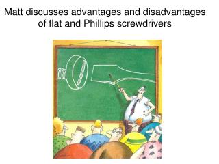 Matt discusses advantages and disadvantages of flat and Phillips screwdrivers