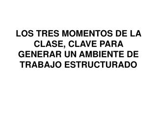 LOS TRES MOMENTOS DE LA CLASE, CLAVE PARA GENERAR UN AMBIENTE DE TRABAJO ESTRUCTURADO