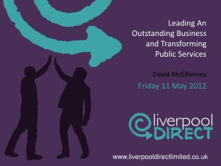 Leading An Outstanding Business and Transforming Public Services  David McElhinney Friday 11 May 2012