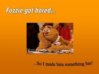 Fozzie got bored...