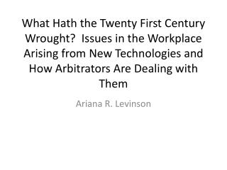What Hath the Twenty First Century Wrought  Issues in the Workplace Arising from New Technologies and How Arbitrators Ar