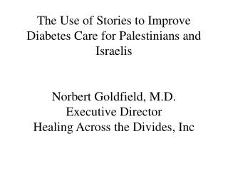 The Use of Stories to Improve Diabetes Care for Palestinians and Israelis   Norbert Goldfield, M.D. Executive Director H