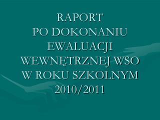 RAPORT  PO DOKONANIU EWALUACJI WEWNETRZNEJ WSO W ROKU SZKOLNYM 2010