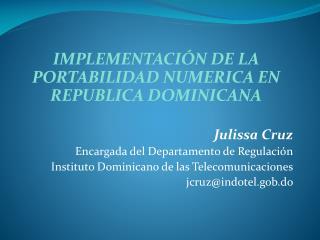 IMPLEMENTACI N DE LA PORTABILIDAD NUMERICA EN REPUBLICA DOMINICANA  Julissa Cruz Encargada del Departamento de Regulaci