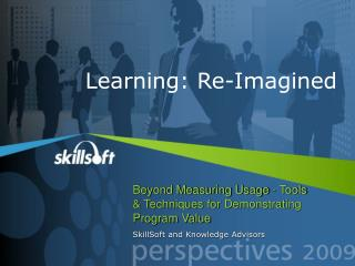 Beyond Measuring Usage - Tools   Techniques for Demonstrating Program Value SkillSoft and Knowledge Advisors