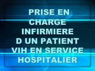 PRISE EN CHARGE INFIRMIERE        D UN PATIENT VIH EN SERVICE HOSPITALIER