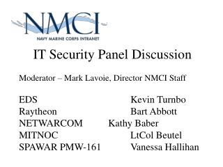 IT Security Panel Discussion  Moderator   Mark Lavoie, Director NMCI Staff  EDS      Kevin Turnbo Raytheon     Bart Abbo