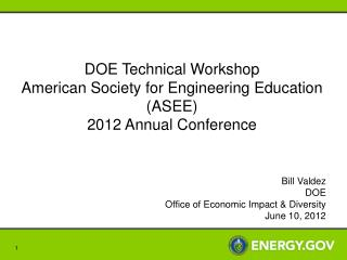 DOE Technical Workshop American Society for Engineering Education ASEE 2012 Annual Conference   Bill Valdez DOE  Office
