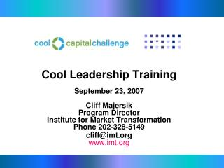 Cool Leadership Training   September 23, 2007  Cliff Majersik Program Director Institute for Market Transformation Phone