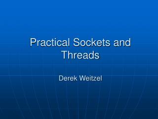 Practical Sockets and Threads  Derek Weitzel
