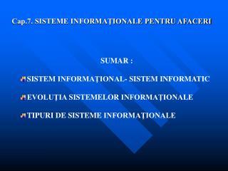 SUMAR :  SISTEM INFORMATIONAL- SISTEM INFORMATIC  EVOLUTIA SISTEMELOR INFORMATIONALE  TIPURI DE SISTEME INFORMATIONALE