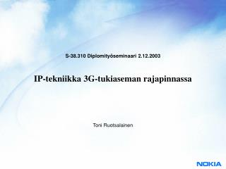 S-38.310 Diplomity seminaari 2.12.2003    IP-tekniikka 3G-tukiaseman rajapinnassa
