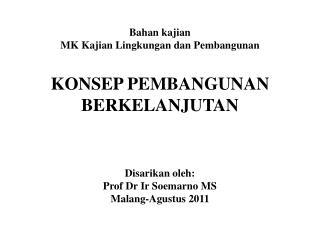Bahan kajian MK Kajian Lingkungan dan Pembangunan  KONSEP PEMBANGUNAN BERKELANJUTAN     Disarikan oleh: Prof Dr Ir Soema