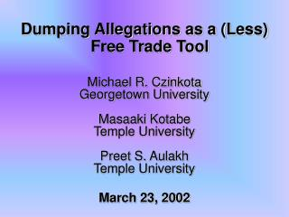 Dumping Allegations as a Less Free Trade Tool  Michael R. Czinkota Georgetown University  Masaaki Kotabe Temple Universi