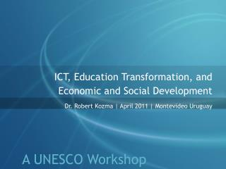 ICT, Education Transformation, and  Economic and Social Development Dr. Robert Kozma  April 2011  Montevideo Uruguay
