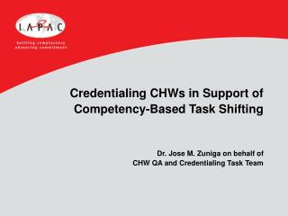 Credentialing CHWs in Support of Competency-Based Task Shifting    Dr. Jose M. Zuniga on behalf of CHW QA and Credential