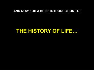 AND NOW FOR A BRIEF INTRODUCTION TO:     THE HISTORY OF LIFE