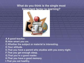 A good teacher. How smart you are. Whether the subject or material is interesting. Your attitude. That you have a parent