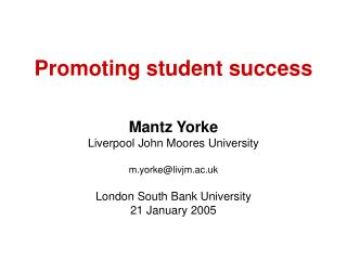 Promoting student success   Mantz Yorke Liverpool John Moores University  m.yorkelivjm.ac.uk  London South Bank Universi