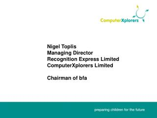 Nigel Toplis    Managing Director    Recognition Express Limited    ComputerXplorers Limited     Chairman of bfa