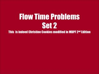 Flow Time Problems  Set 2 This  is indeed Christine Cookies modified in MBPF 2nd Edition