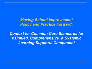 Moving School Improvement  Policy and Practice Forward:   Context for Common Core Standards for  a Unified, Comprehensiv