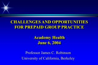 CHALLENGES AND OPPORTUNITIES FOR PREPAID GROUP PRACTICE  Academy Health June 6, 2004