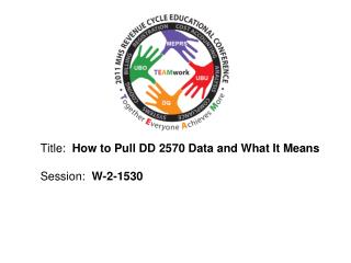Title:  How to Pull DD 2570 Data and What It Means  Session:  W-2-1530