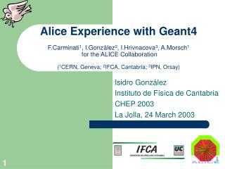 Alice Experience with Geant4  F.Carminati1, I.Gonz lez2, I.Hrivnacova3, A.Morsch1  for the ALICE Collaboration  1CERN, G