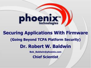 Securing Applications With Firmware Going Beyond TCPA Platform Security Dr. Robert W. Baldwin Bob_Baldwinphoenix Chief S