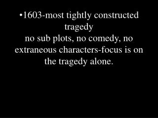 1603-most tightly constructed tragedy no sub plots, no comedy, no extraneous characters-focus is on the tragedy alone.