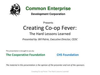Creating Co-op Fever: The Hard Lessons Learned . Presented by: Bill Patrie, Executive Director, CEDC