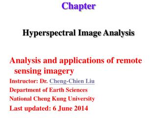 Hyperspectral Image Analysis  Analysis and applications of remote sensing imagery Instructor: Dr. Cheng-Chien Liu Depart