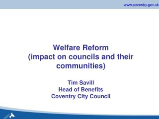 Welfare Reform impact on councils and their communities  Tim Savill Head of Benefits Coventry City Council