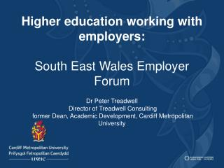Higher education working with employers:  South East Wales Employer Forum    Dr Peter Treadwell  Director of Treadwell C