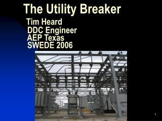 The Utility Breaker  Tim Heard   DDC Engineer   AEP Texas   SWEDE 2006
