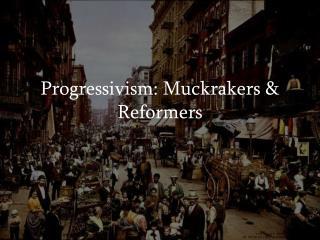 Progressivism: Muckrakers  Reformers