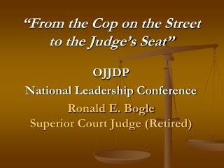 From the Cop on the Street to the Judge s Seat   OJJDP  National Leadership Conference Ronald E. Bogle Superior Court J
