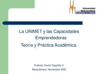 La UNIMET y las Capacidades Emprendedoras Teor a y Pr ctica Acad mica.   Profesor Xavier Figarella V. Barquisimeto, Novi